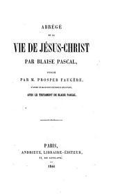 Abrégé de la vie de Jésus-Christ par Blaise Pascal, publié par P. Faugère d'après un manuscrit récemment découvert, avec le testament de Blaise Pascal