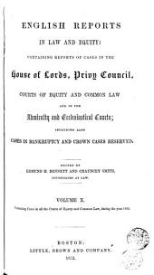 English Reports in Law and Equity: Containing Reports of Cases in the House of Lords, Privy Council, Courts of Equity and Common Law; and in the Admiralty and Ecclesiastical Courts, Including Also Cases in Bankruptcy and Crown Cases Reserved, [1850-1857], Volume 10