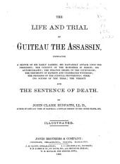 The Life and Trial of Guiteau the Assassin: Embracing a Sketch of His Early Career, His Dastardly Attack Upon the President ... Striking Scenes of the Trial, the Verdict, and the Sentence of Death