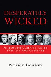 Desperately Wicked: Philosophy, Christianity and the Human Heart