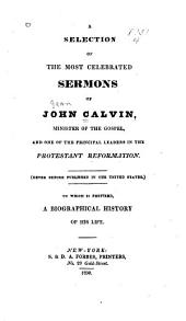A Selection of the Most Celebrated Sermons of John Calvin, Minister of the Gospel and One of the Principal Leaders in the Protestant Reformation. (never Before Published in the United States), to which is Prefixed a Biographical History of His Life