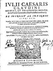 Iulii Caesaris Claudini ... De ingressu ad infirmos libri duo. In quibus medici omne, ex tempore medicinam facturi, munus, siue per se curet, siue cum aliis de curando consultet, accuratissime, tanquam in tabula, delineatum continetur. Cum appendice de remediis generosioribus, & quæstione philosophica medica de fede principium facultatum. Adiectus est Coronidis loco tractatus de catarrho. Quæ omnia cum ab ipso auctore dum viueret copiosissime aucta & studiosissime recognita fuerint, nunc secundo opera, & studio Francisci Claudini auctoris filii ... edita sunt