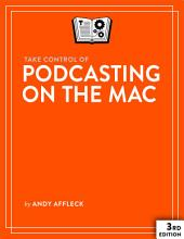 Take Control of Podcasting on the Mac: Edition 3