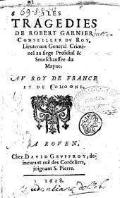 Les tragedies de Robert Garnier conseiller du roy, lieutenant general criminel au siege presidial et seneschaussee du Mayne. ..