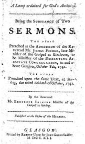 A lamp ordained for God's Anointed. Being the substance of two sermons [on Psalm cxxxii. 17] the first preached at the admission of ... Mr J. Fisher ... to be Minister of the Dissenting Associate Congregation, in and about Glasgow ... The other ... at Stirling, etc