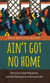 Ain't Got No Home: America's Great Migrations and the Making of an Interracial Left