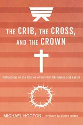 The Crib, the Cross, and the Crown: Reflections on the Stories of the First Christmas and Easter