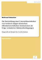 Die Entwicklung einer Unternehmenskultur von weltweit tätigen deutschen öffentlich-rechtlichen Institutionen als Folge veränderter Rahmenbedingungen: Dargestellt am Beispiel des Goethe-Instituts