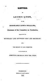 Letter of Lucius Lyon to the Honorable Lewis Williams, chairman of the Committee on Territories, respecting the boundary line between Ohio and Michigan: also, the report of said committee on the subject of admitting Michigan into the Union