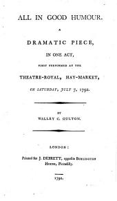 All in good humour: A dramatic piece, in one act, first performed at the Theatre-Royal, Hay-Market, on Saturday, July 7, 1792, Volume 31, Issue 8