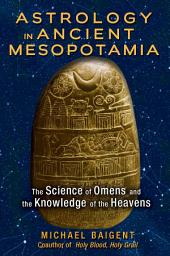 Astrology in Ancient Mesopotamia: The Science of Omens and the Knowledge of the Heavens, Edition 2