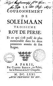 Le couronnement de Soleïmaan, troisième roy de Perse, et ce qui s'est passé de plus mémorable dans les deux premières années de son règne