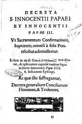 Decreta S. Innocentii Papae.1. et Innocenti papae 3. vt sacramentum Confirmationis, baptizatis, nonnisi à solis pontificibus administretur. ..