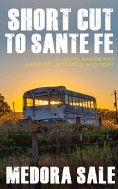 Short Cut To Santa Fe: A John Sanders/Harriet Jeffries Mystery