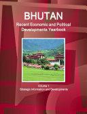 Bhutan Recent Economic and Political Developments Yearbook Volume 1 Strategic Information and Developments