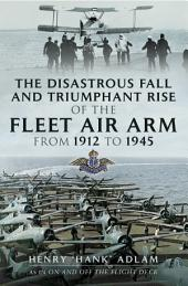 The Disastrous Fall and `Triumphant Rise of the Fleet Air Arm from 1912 to 1945