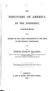 The Discovery of America by the Northmen, in the Tenth Century, with Notices of the Early Settlements of the Irish in the Western Hemisphere ...