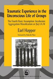 Traumatic Experience in the Unconscious Life of Groups: The Fourth Basic Assumption: Incohesion: Aggregation/Massification or (ba) I:A/M