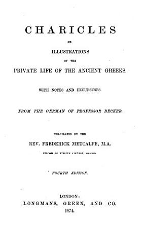 Charicles  or  illustrations of the private life of the Ancient Greeks     From the German of Professor Becker  Translated by the Rev  Frederick Metcalfe     Fourth edition PDF