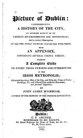 New picture of Dublin: comprehending a history of the city; an accurate account of its various establishments and institutions, etc