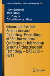 Information Systems Architecture and Technology: Proceedings of 36th International Conference on Information Systems Architecture and Technology – ISAT 2015 –: Part 1