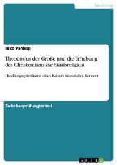 Theodosius der Große und die Erhebung des Christentums zur Staatsreligion: Handlungsspielräume eines Kaisers im sozialen Kontext