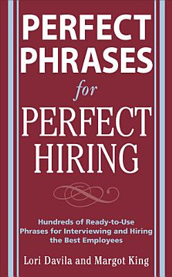 Perfect Phrases for Perfect Hiring  Hundreds of Ready to Use Phrases for Interviewing and Hiring the Best Employees Every Time