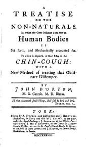 A treatise on the non-naturals: in which the great influence they have on human bodies is set forth, and mechanically accounted for : to which is subjoined, A short essay on the chin-cough, with a new method of treating that obstinate distemper