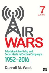 Air Wars: Television Advertising and Social Media in Election Campaigns, 1952-2016, Edition 7
