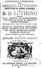 Centifolium Lutheranum Sive Notitia Litteraria Scriptorum Omnis Generis De B. D. Luthero Eiusque Vita, Scriptis, et Reformatione Ecclesiae, In Lucem Ab Amicis Et Inimicis Editorum