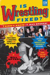 Is Wrestling Fixed? I Didn't Know It Was Broken!: From Photo Shoots and Sensational Stories to the WWE Network Ñ My Incredible Pro Wrestling Journey! and Beyond ...
