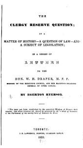 The Clergy Reserve Question: As a Matter of History--a Question of Law and a Subject of Legislation; in a Series of Letters to the Hon. W.H. Draper ...