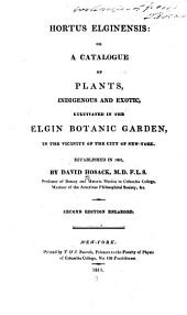 Hortus Elginensis, Or, A Catalogue of Plants, Indigenous and Exotic, Cultivated in the Elgin Botanic Garden, in the Vicinity of the City of New-York: Established in 1801