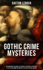 GOTHIC CRIME MYSTERIES: The Phantom of the Opera, The Secret of the Night, The Mystery of the Yellow Room,The Man with the Black Feather & Balaoo: Thriller Classics