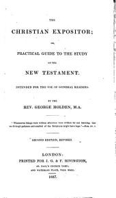 The Christian Expositor: Or, Practical Guide to the Study of the New Testament : Intended for the Use of General Readers ...