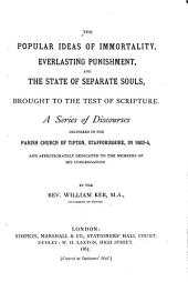 The Popular Ideas of Immortality, Everlasting Punishment, and the State of Separate Souls, Brought to the Test of Scripture: A Series of Discourses Delivered in the Parish Church of Tipton, Stafforshire, in 1863-4 and Affectionately Dedicated to the Members of His Congregation