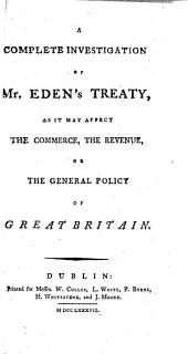 A Complete Investigation of Mr. Eden's Treaty: As it May Affect the Commerce, the Revenue, Or the General Policy of Great Britain