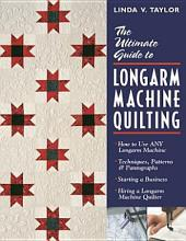 The Ultimate Guide to Longarm Machine Quilting: How to Use ANY Longarm Machine - Techniques, Patterns & Pantographs - Starting a Business - Hiring a Longarm Machine Quilter
