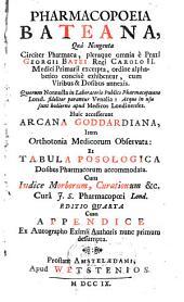 Pharmacopoeia Bateana quâ nongenta circiter pharmaca, plerqque omnia è praxi Georgii Batei ... Huic accesserunt Arcana Goddardiana ... Cum indice morborum, curationum ..