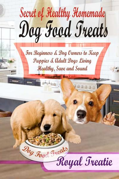 Secret of Healthy Homemade Dog Food Treats  For Beginners and Dog Owners to Keep Puppies and Adult Dogs Living Healthy  Safe   Sound
