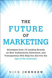 The Future of Marketing: Strategies from 15 Leading Brands on How Authenticity, Relevance, and Transparency Will Help You Survive the Age of the Customer