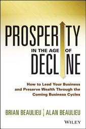 Prosperity in The Age of Decline: How to Lead Your Business and Preserve Wealth Through the Coming Business Cycles