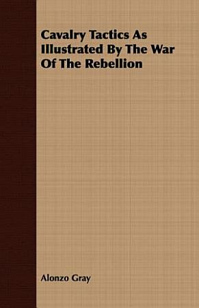 Cavalry Tactics As Illustrated by the War of the Rebellion PDF