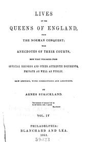 Lives of the Queens of England, from the Norman Conquest: With Anecdotes of Their Courts, Now First Published from Official Records and Other Authentic Documents, Private as Well as Public, Volumes 4-5
