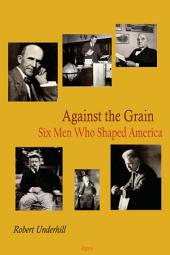 Against the Grain: Six Men Who Shaped America