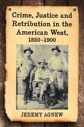 Crime, Justice and Retribution in the American West, 1850–1900