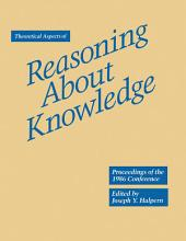 Theoretical Aspects of Reasoning About Knowledge: Proceedings of the 1986 Conference