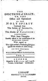 The Doctrine of Grace: Or, The Office and Operations of the Holy Spirit Vindicated from the Insults of Infiderlity, and the Abuses of Fanaticism; Concluding with Some Thoughts ... with Regard to the Right Method of Defending Religion Against the Attacks of Either Party, Volume 1