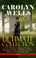 CAROLYN WELLS Ultimate Collection     70  Thrillers  Mystery Novels  Detective Stories  Children s Books  Poetry Collections   More  Illustrated  PDF