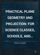 Practical Plane Geometry and Projection: For Science Classes, Schools, and Colleges, Volume 2